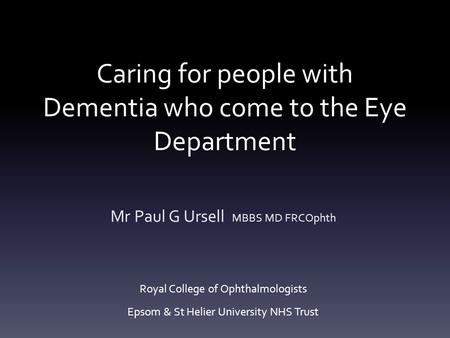 Caring for people with Dementia who come to the Eye Department Mr Paul G Ursell MBBS MD FRCOphth Royal College of Ophthalmologists Epsom & St Helier University.