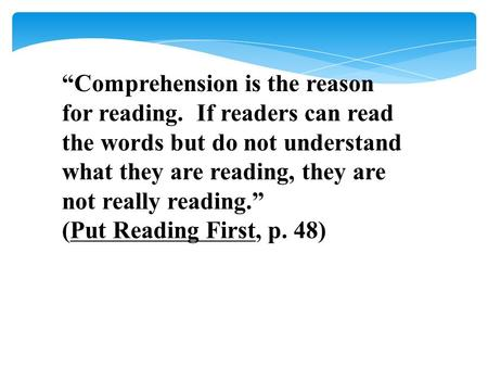 """Comprehension is the reason for reading. If readers can read the words but do not understand what they are reading, they are not really reading."" (Put."