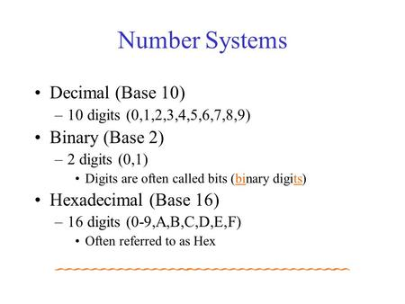 Number Systems Decimal (Base 10) –10 digits (0,1,2,3,4,5,6,7,8,9) Binary (Base 2) –2 digits (0,1) Digits are often called bits (binary digits) Hexadecimal.