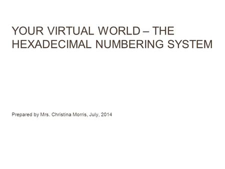 YOUR VIRTUAL WORLD – THE HEXADECIMAL NUMBERING SYSTEM Prepared by Mrs. Christina Morris, July, 2014.