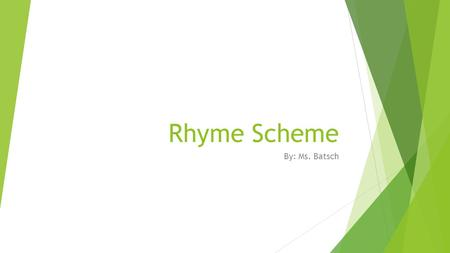 Rhyme Scheme By: Ms. Batsch. What is Rhyme Scheme?  Rhyme Scheme is… the pattern of rhyming words found at the end of each line of a poem or a song.