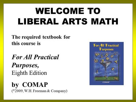 WELCOME TO LIBERAL ARTS MATH The required textbook for this course is For All Practical Purposes, Eighth Edition by COMAP ( © 2009, W.H. Freeman & Company)