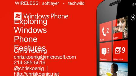 Exploring Windows Phone Features Chris Koenig |  WIRELESS: softlayer - techwild.