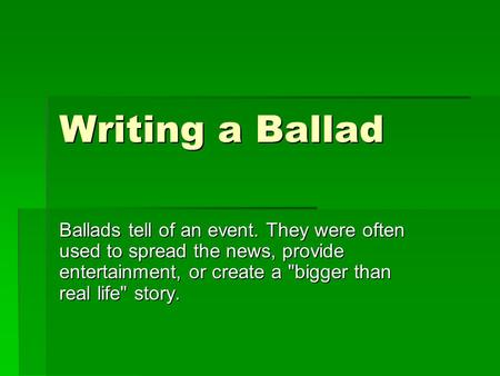 Writing a Ballad Ballads tell of an event. They were often used to spread the news, provide entertainment, or create a bigger than real life story.