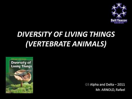 DIVERSITY OF LIVING THINGS (VERTEBRATE ANIMALS) G9 Alpha and Delta – 2011 Mr. ARNOLD, Rafael.