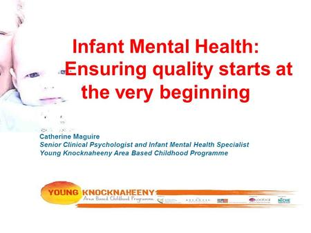Infant Mental Health: Ensuring quality starts at the very beginning Catherine Maguire Senior Clinical Psychologist and Infant Mental Health Specialist.