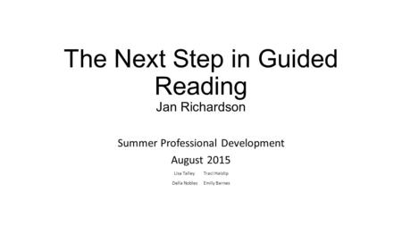 The Next Step in Guided Reading Jan Richardson Summer Professional Development August 2015 Lisa Talley Traci Haislip Della Nobles Emily Barnes.