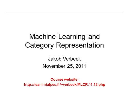 Machine Learning and Category Representation Jakob Verbeek November 25, 2011 Course website: