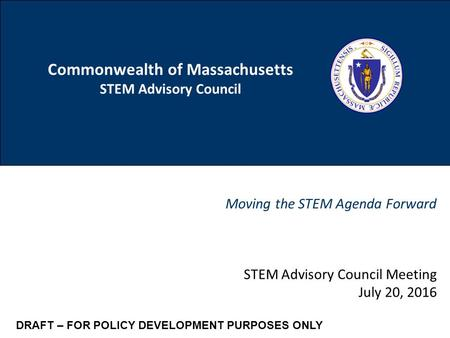 1 Commonwealth of Massachusetts STEM Advisory Council Moving the STEM Agenda Forward CONFIDENTIAL DRAFT FOR POLICY DEVELOPMENT PURPOSES ONLY STEM Advisory.