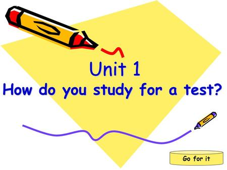 Go for it Unit 1 How do you study for a test? Unit 1 How do you study for a test?
