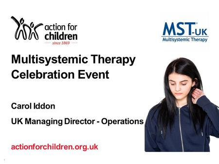 Actionforchildren.org.uk 1 Multisystemic Therapy Celebration Event Carol Iddon UK Managing Director - Operations.