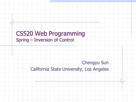 CS520 Web Programming Spring – Inversion of Control Chengyu Sun California State University, Los Angeles.
