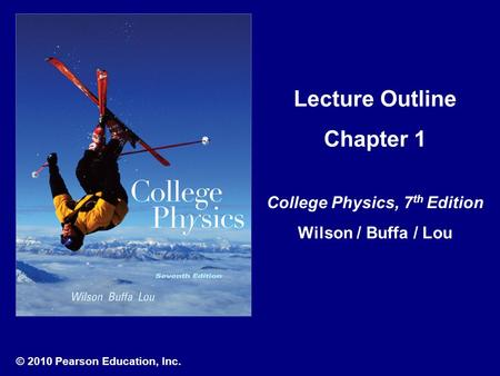 © 2010 Pearson Education, Inc. Lecture Outline Chapter 1 College Physics, 7 th Edition Wilson / Buffa / Lou.