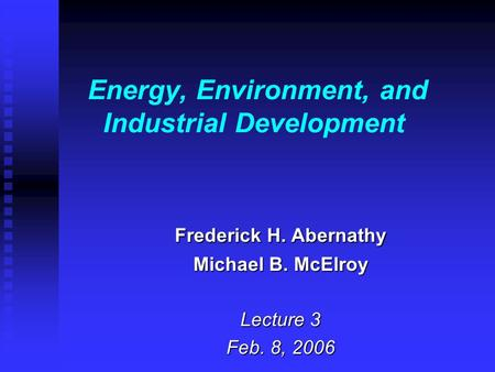 Energy, Environment, and Industrial Development Frederick H. Abernathy Michael B. McElroy Lecture 3 Feb. 8, 2006.