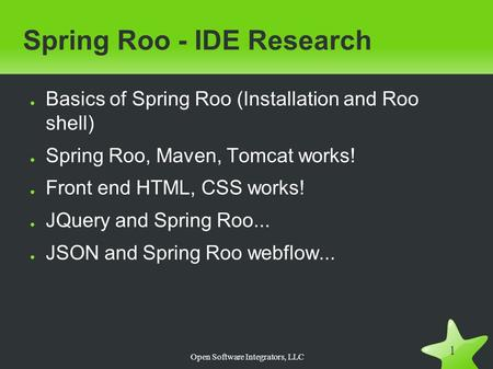 Open Software Integrators, LLC 1 Spring Roo - IDE Research ● Basics of Spring Roo (Installation and Roo shell) ● Spring Roo, Maven, Tomcat works! ● Front.