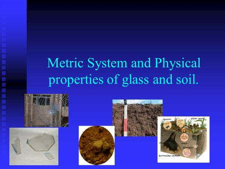 Metric System and Physical properties of glass and soil.