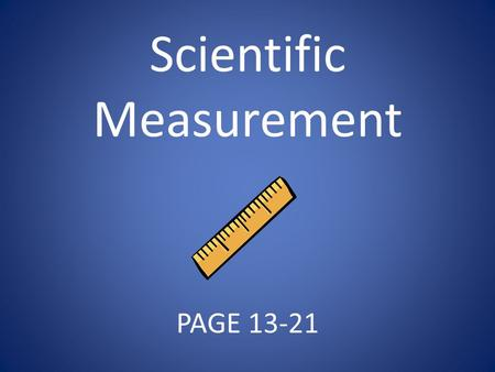 Scientific Measurement PAGE 13-21. Essential Questions Why do scientists use a standard measurement system? What are some SI units of measure?