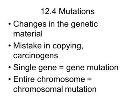 12.4 Mutations Changes in the genetic material Mistake in copying, carcinogens Single gene = gene mutation Entire chromosome = chromosomal mutation.