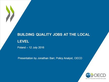 BUILDING QUALITY JOBS AT THE LOCAL LEVEL Poland – 12 July 2016 Presentation by Jonathan Barr, Policy Analyst, OECD.