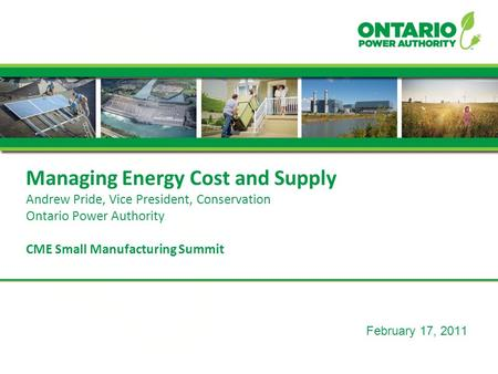 February 17, 2011 Managing Energy Cost and Supply Andrew Pride, Vice President, Conservation Ontario Power Authority CME Small Manufacturing Summit.