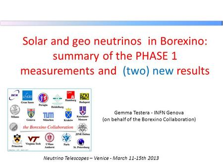 Solar and geo neutrinos  in Borexino: summary of the PHASE 1 measurements and (two) new results Gemma Testera - INFN Genova (on behalf of the Borexino.