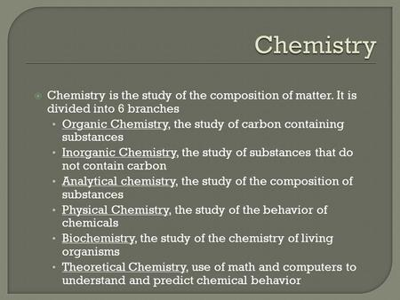  Chemistry is the study of the composition of matter. It is divided into 6 branches Organic Chemistry, the study of carbon containing substances Inorganic.