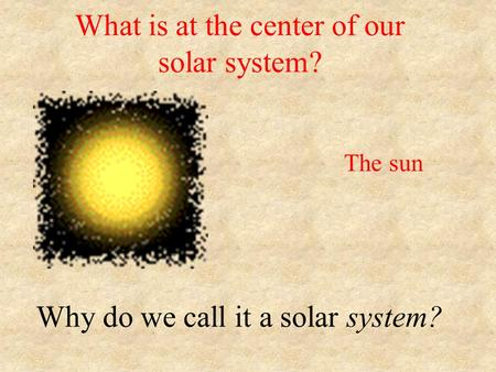 What is at the center of our solar system? Why do we call it a solar system? The sun.