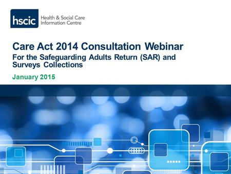 Care Act 2014 Consultation Webinar For the Safeguarding Adults Return (SAR) and Surveys Collections January 2015.