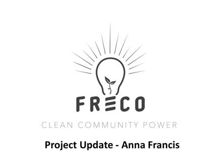 Project Update - Anna Francis. FRECo's AGM 2016 Overview and update on projects – Anna Francis Financial update including interest and EIS – Peter Andrews.