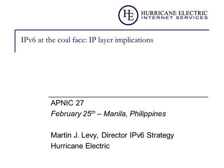 IPv6 at the coal face: IP layer implications APNIC 27 February 25 th – Manila, Philippines Martin J. Levy, Director IPv6 Strategy Hurricane Electric.