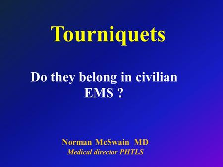 Norman McSwain MD Medical director PHTLS Tourniquets Do they belong in civilian EMS ?