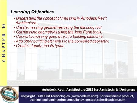 Learning Objectives Understand the concept of massing in Autodesk Revit Architecture. Create massing geometries using the Massing tool. Cut massing geometries.
