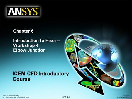 WS6.4-1 ANSYS, Inc. Proprietary © 2009 ANSYS, Inc. All rights reserved. July 2009 Inventory #002663 Chapter 6 Introduction to Hexa – Workshop 4 Elbow Junction.