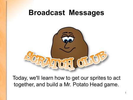LEARNING SCRATCH: PRESENTATION 4 PRESENTATION 1: GETTING STARTED 1 Broadcast Messages Today, we'll learn how to get our sprites to act together, and build.
