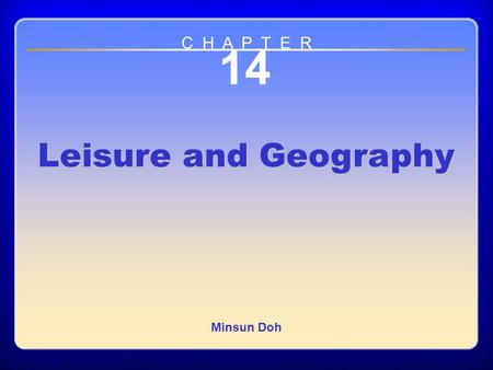 Chapter 14 14 Leisure and Geography Minsun Doh C H A P T E R.