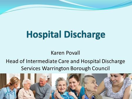 Karen Povall Head of Intermediate Care and Hospital Discharge Services Warrington Borough Council.
