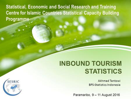INBOUND TOURISM STATISTICS Akhmad Tantowi BPS-Statistics Indonesia Paramaribo, 9 – 11 August 2016 Statistical, Economic and Social Research and Training.