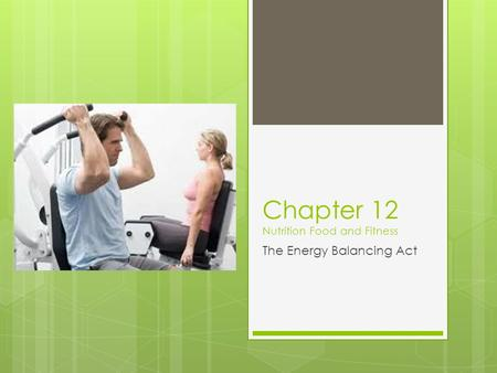Chapter 12 Nutrition Food and Fitness The Energy Balancing Act.