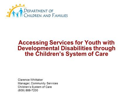 Accessing Services for Youth with Developmental Disabilities through the Children's System of Care Clarence Whittaker Manager, Community Services Children's.