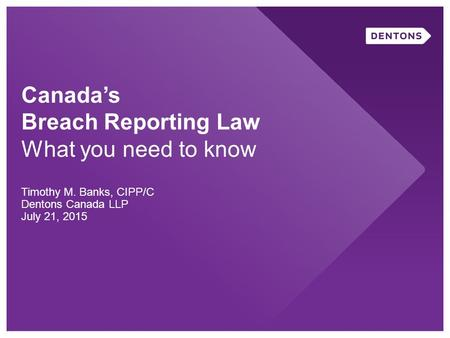 Canada's Breach Reporting Law What you need to know Timothy M. Banks, CIPP/C Dentons Canada LLP July 21, 2015.