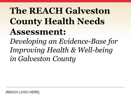 [REACH LOGO HERE] The REACH Galveston County Health Needs Assessment: Developing an Evidence-Base for Improving Health & Well-being in Galveston County.