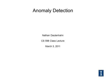 Anomaly Detection Nathan Dautenhahn CS 598 Class Lecture March 3, 2011.