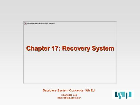 Database System Concepts, 5th Ed. ©Sang Ho Lee  Chapter 17: Recovery System.