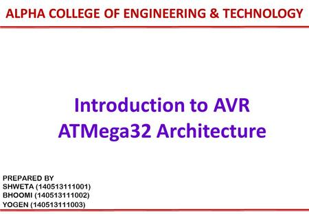 ALPHA COLLEGE OF ENGINEERING & TECHNOLOGY Introduction to AVR ATMega32 Architecture PREPARED BY SHWETA (140513111001) BHOOMI (140513111002) YOGEN (140513111003)