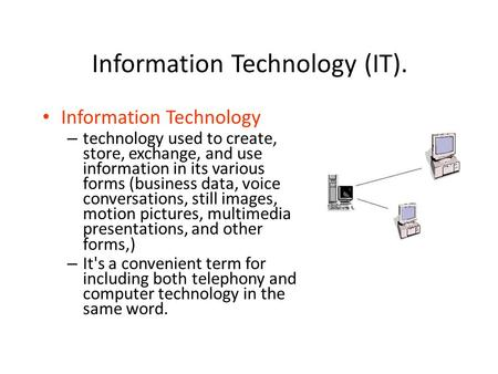 Information Technology (IT). Information Technology – technology used to create, store, exchange, and use information in its various forms (business data,