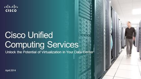 Cisco Unified Computing Services April 2014 Unlock the Potential of Virtualization in Your Data Center.