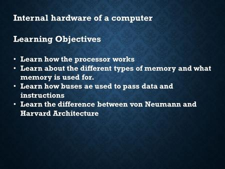 Internal hardware of a computer Learning Objectives Learn how the processor works Learn about the different types of memory and what memory is used for.