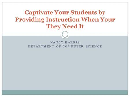 NANCY HARRIS DEPARTMENT OF COMPUTER SCIENCE Captivate Your Students by Providing Instruction When Your They Need It.