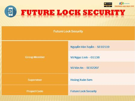 Future Lock Security Group Member Nguy ễ n V ă n Tuy ề n – SE02119 Vũ Ng ọ c Linh – 01138 Vũ V ă n An – SE02207 Supervisor Hoàng Xuân S ơ n Project Code.