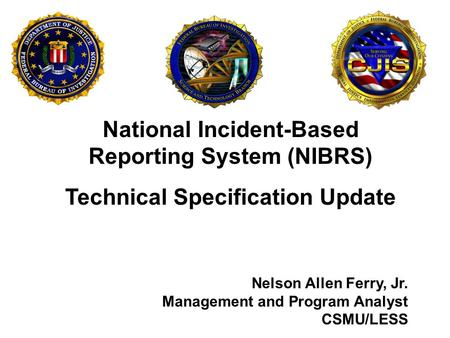 National Incident-Based Reporting System (NIBRS) Technical Specification Update Nelson Allen Ferry, Jr. Management and Program Analyst CSMU/LESS.